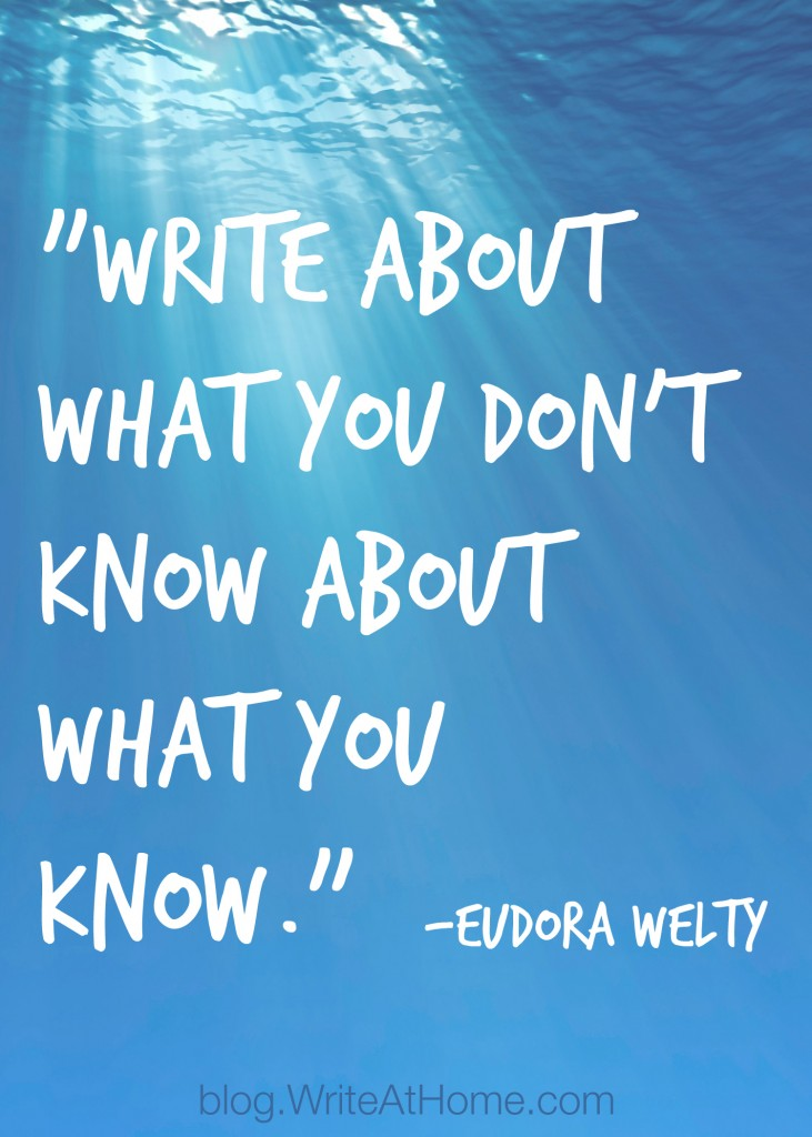 "Write about what you don't know about what you know."" ~Eudora Welty"